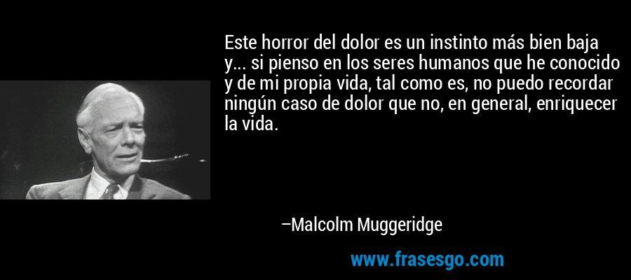 Este horror del dolor es un instinto más bien baja y... si pienso en los seres humanos que he conocido y de mi propia vida, tal como es, no puedo recordar ningún caso de dolor que no, en general, enriquecer la vida. – Malcolm Muggeridge
