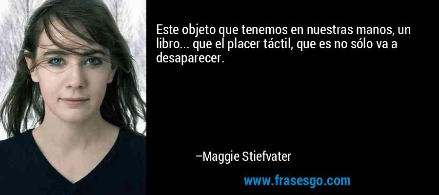 Este objeto que tenemos en nuestras manos, un libro... que el placer táctil, que es no sólo va a desaparecer. – Maggie Stiefvater