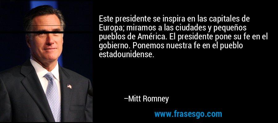 Este presidente se inspira en las capitales de Europa; miramos a las ciudades y pequeños pueblos de América. El presidente pone su fe en el gobierno. Ponemos nuestra fe en el pueblo estadounidense. – Mitt Romney