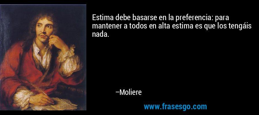 Estima debe basarse en la preferencia: para mantener a todos en alta estima es que los tengáis nada. – Moliere