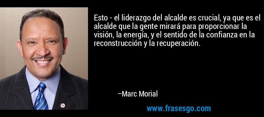 Esto - el liderazgo del alcalde es crucial, ya que es el alcalde que la gente mirará para proporcionar la visión, la energía, y el sentido de la confianza en la reconstrucción y la recuperación. – Marc Morial