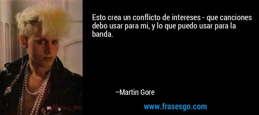 Esto crea un conflicto de intereses - que canciones debo usar para mi, y lo que puedo usar para la banda. – Martin Gore