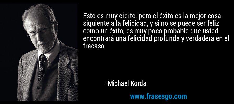 Esto es muy cierto, pero el éxito es la mejor cosa siguiente a la felicidad, y si no se puede ser feliz como un éxito, es muy poco probable que usted encontrará una felicidad profunda y verdadera en el fracaso. – Michael Korda