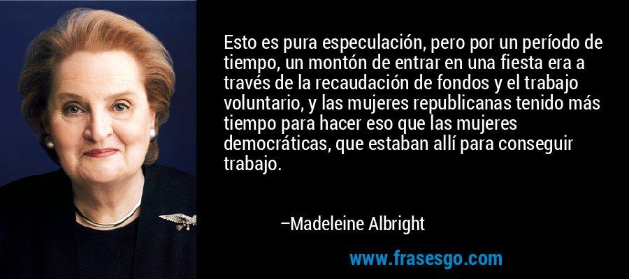 Esto es pura especulación, pero por un período de tiempo, un montón de entrar en una fiesta era a través de la recaudación de fondos y el trabajo voluntario, y las mujeres republicanas tenido más tiempo para hacer eso que las mujeres democráticas, que estaban allí para conseguir trabajo. – Madeleine Albright