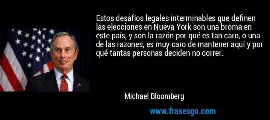 Estos desafíos legales interminables que definen las elecciones en Nueva York son una broma en este país, y son la razón por qué es tan caro, o una de las razones, es muy caro de mantener aquí y por qué tantas personas deciden no correr. – Michael Bloomberg