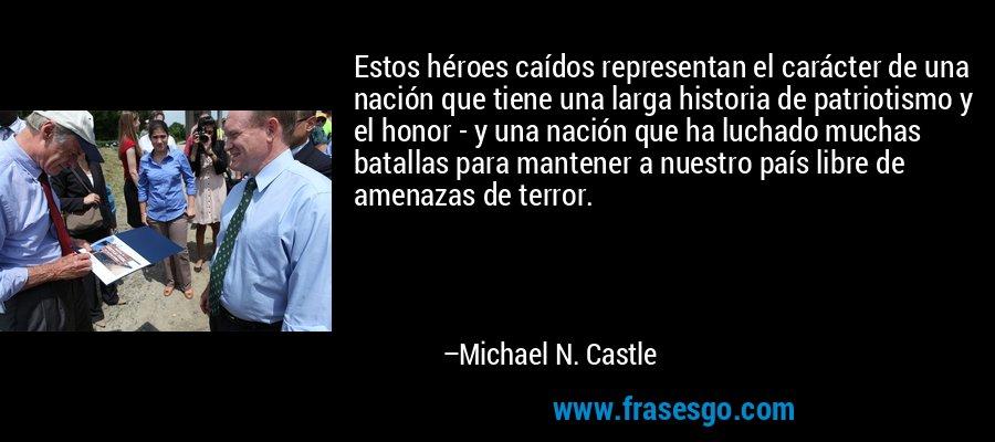 Estos héroes caídos representan el carácter de una nación que tiene una larga historia de patriotismo y el honor - y una nación que ha luchado muchas batallas para mantener a nuestro país libre de amenazas de terror. – Michael N. Castle