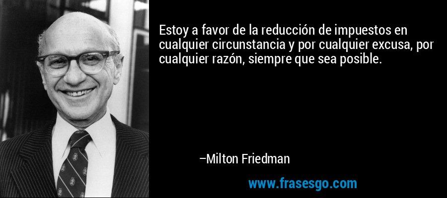 Estoy a favor de la reducción de impuestos en cualquier circunstancia y por cualquier excusa, por cualquier razón, siempre que sea posible. – Milton Friedman