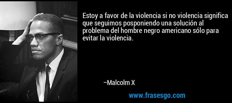 Estoy a favor de la violencia si no violencia significa que seguimos posponiendo una solución al problema del hombre negro americano sólo para evitar la violencia. – Malcolm X