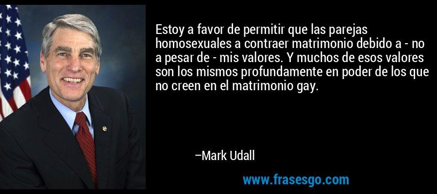 Estoy a favor de permitir que las parejas homosexuales a contraer matrimonio debido a - no a pesar de - mis valores. Y muchos de esos valores son los mismos profundamente en poder de los que no creen en el matrimonio gay. – Mark Udall