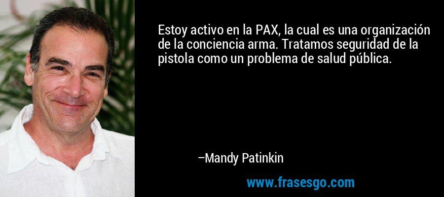 Estoy activo en la PAX, la cual es una organización de la conciencia arma. Tratamos seguridad de la pistola como un problema de salud pública. – Mandy Patinkin