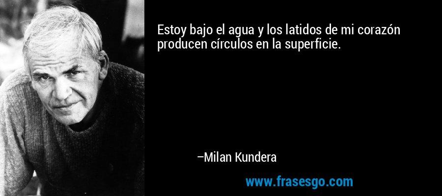 Estoy bajo el agua y los latidos de mi corazón producen círculos en la superficie. – Milan Kundera