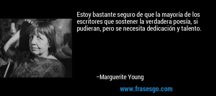Estoy bastante seguro de que la mayoría de los escritores que sostener la verdadera poesía, si pudieran, pero se necesita dedicación y talento. – Marguerite Young
