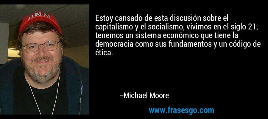 Estoy cansado de esta discusión sobre el capitalismo y el socialismo, vivimos en el siglo 21, tenemos un sistema económico que tiene la democracia como sus fundamentos y un código de ética. – Michael Moore