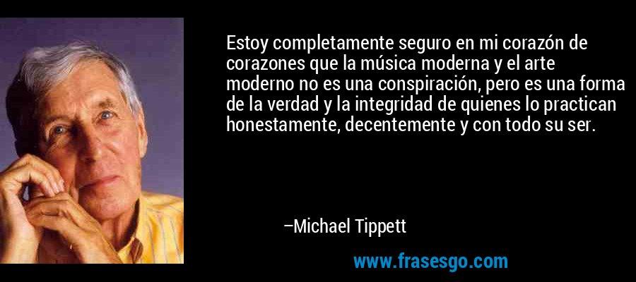 Estoy completamente seguro en mi corazón de corazones que la música moderna y el arte moderno no es una conspiración, pero es una forma de la verdad y la integridad de quienes lo practican honestamente, decentemente y con todo su ser. – Michael Tippett