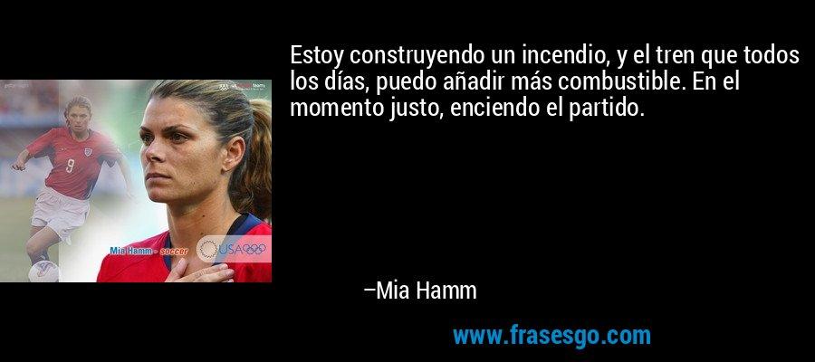 Estoy construyendo un incendio, y el tren que todos los días, puedo añadir más combustible. En el momento justo, enciendo el partido. – Mia Hamm