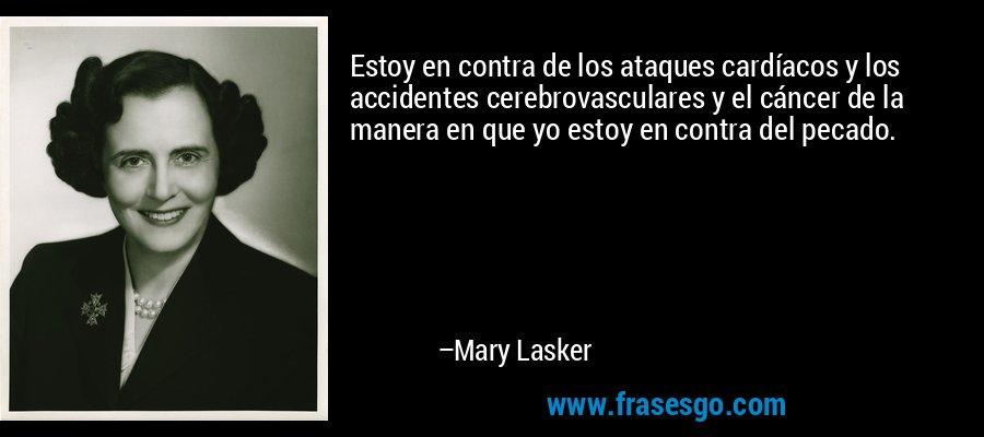 Estoy en contra de los ataques cardíacos y los accidentes cerebrovasculares y el cáncer de la manera en que yo estoy en contra del pecado. – Mary Lasker