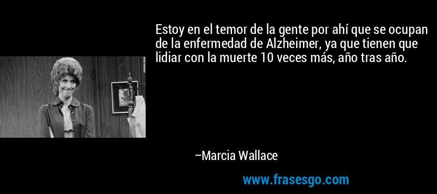 Estoy en el temor de la gente por ahí que se ocupan de la enfermedad de Alzheimer, ya que tienen que lidiar con la muerte 10 veces más, año tras año. – Marcia Wallace