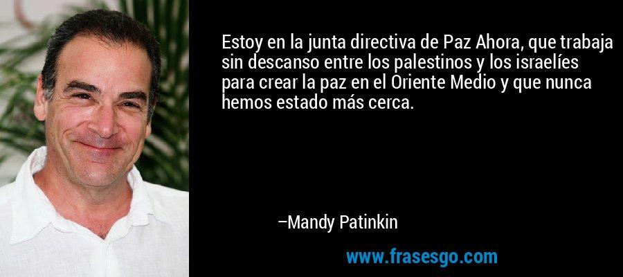 Estoy en la junta directiva de Paz Ahora, que trabaja sin descanso entre los palestinos y los israelíes para crear la paz en el Oriente Medio y que nunca hemos estado más cerca. – Mandy Patinkin