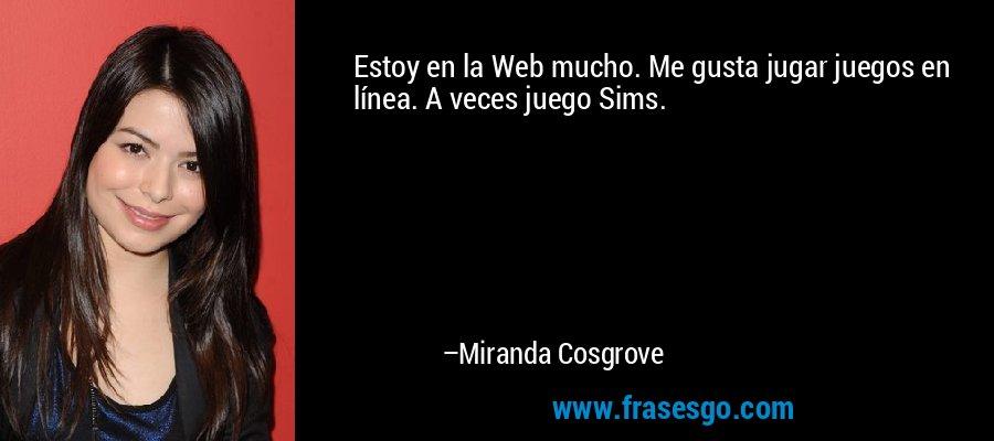 Estoy en la Web mucho. Me gusta jugar juegos en línea. A veces juego Sims. – Miranda Cosgrove