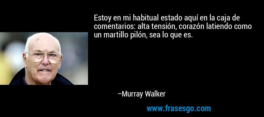 Estoy en mi habitual estado aquí en la caja de comentarios: alta tensión, corazón latiendo como un martillo pilón, sea lo que es. – Murray Walker