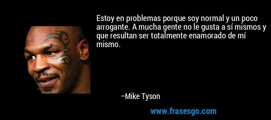 Estoy en problemas porque soy normal y un poco arrogante. A mucha gente no le gusta a sí mismos y que resultan ser totalmente enamorado de mí mismo. – Mike Tyson