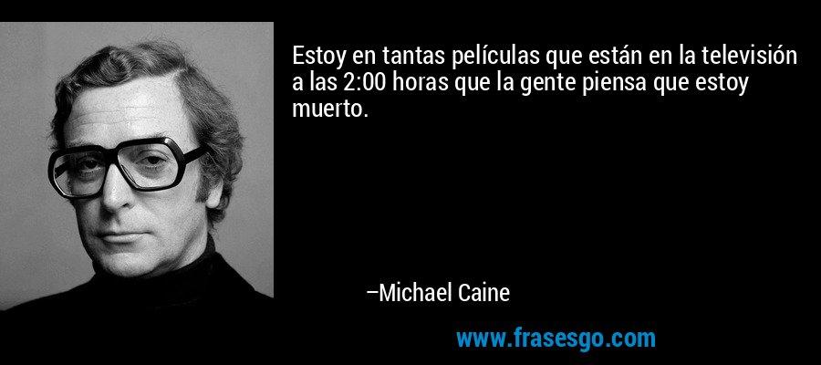 Estoy en tantas películas que están en la televisión a las 2:00 horas que la gente piensa que estoy muerto. – Michael Caine