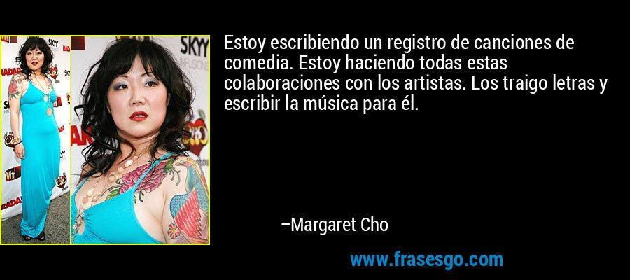 Estoy escribiendo un registro de canciones de comedia. Estoy haciendo todas estas colaboraciones con los artistas. Los traigo letras y escribir la música para él. – Margaret Cho