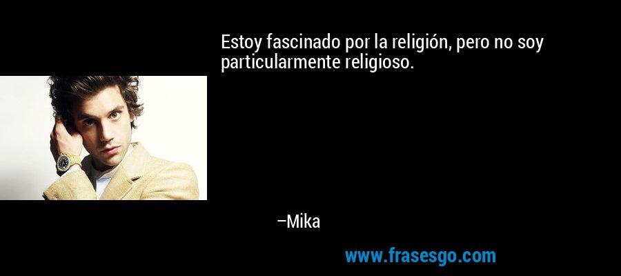 Estoy fascinado por la religión, pero no soy particularmente religioso. – Mika