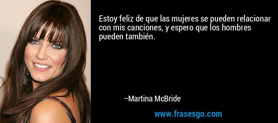 Estoy feliz de que las mujeres se pueden relacionar con mis canciones, y espero que los hombres pueden también. – Martina McBride