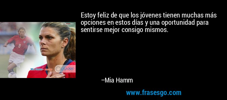 Estoy feliz de que los jóvenes tienen muchas más opciones en estos días y una oportunidad para sentirse mejor consigo mismos. – Mia Hamm