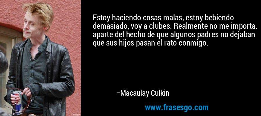 Estoy haciendo cosas malas, estoy bebiendo demasiado, voy a clubes. Realmente no me importa, aparte del hecho de que algunos padres no dejaban que sus hijos pasan el rato conmigo. – Macaulay Culkin
