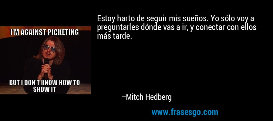 Estoy harto de seguir mis sueños. Yo sólo voy a preguntarles dónde vas a ir, y conectar con ellos más tarde. – Mitch Hedberg