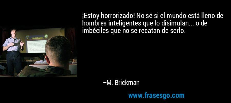 ¡Estoy horrorizado! No sé si el mundo está lleno de hombres inteligentes que lo disimulan... o de imbéciles que no se recatan de serlo. – M. Brickman