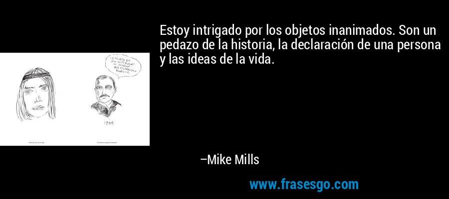 Estoy intrigado por los objetos inanimados. Son un pedazo de la historia, la declaración de una persona y las ideas de la vida. – Mike Mills