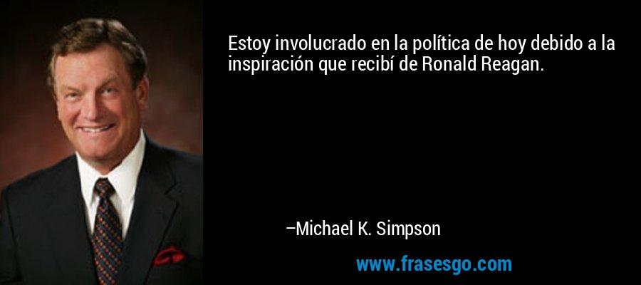 Estoy involucrado en la política de hoy debido a la inspiración que recibí de Ronald Reagan. – Michael K. Simpson