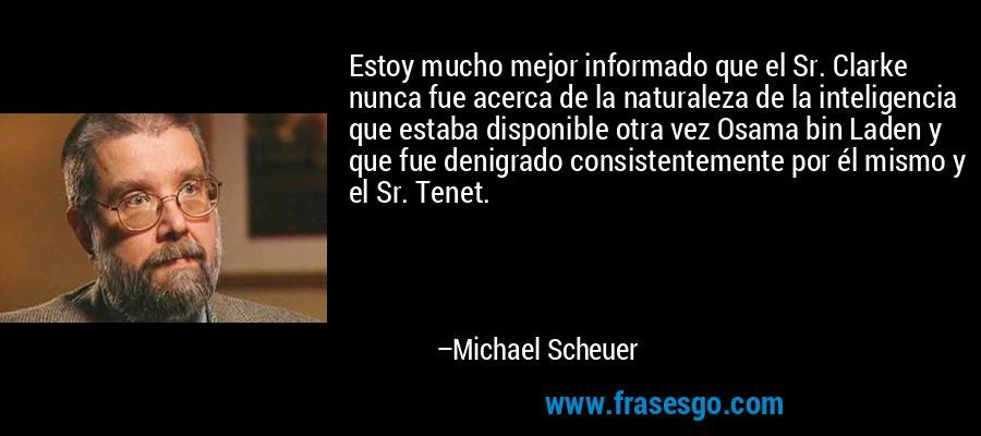 Estoy mucho mejor informado que el Sr. Clarke nunca fue acerca de la naturaleza de la inteligencia que estaba disponible otra vez Osama bin Laden y que fue denigrado consistentemente por él mismo y el Sr. Tenet. – Michael Scheuer