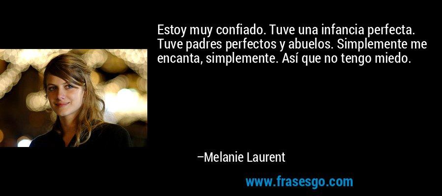 Estoy muy confiado. Tuve una infancia perfecta. Tuve padres perfectos y abuelos. Simplemente me encanta, simplemente. Así que no tengo miedo. – Melanie Laurent
