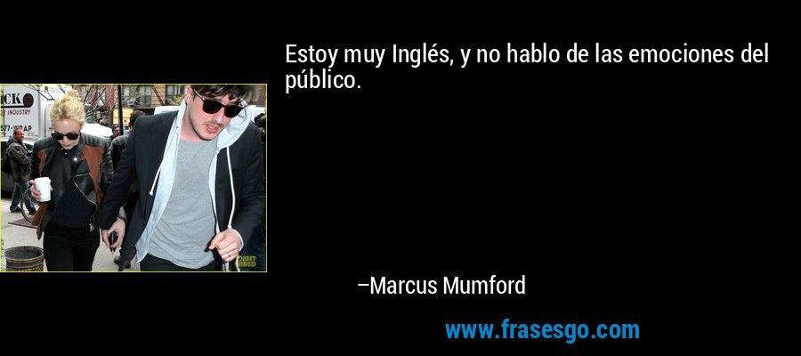 Estoy muy Inglés, y no hablo de las emociones del público. – Marcus Mumford