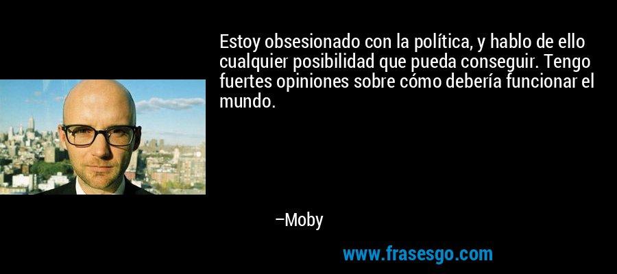 Estoy obsesionado con la política, y hablo de ello cualquier posibilidad que pueda conseguir. Tengo fuertes opiniones sobre cómo debería funcionar el mundo. – Moby