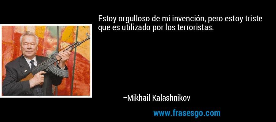 Estoy orgulloso de mi invención, pero estoy triste que es utilizado por los terroristas. – Mikhail Kalashnikov