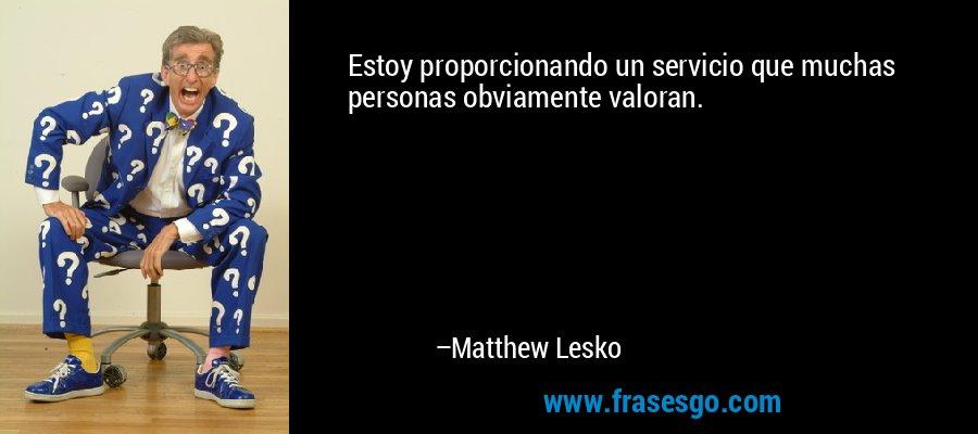 Estoy proporcionando un servicio que muchas personas obviamente valoran. – Matthew Lesko