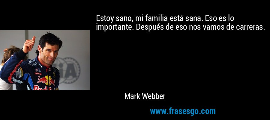 Estoy sano, mi familia está sana. Eso es lo importante. Después de eso nos vamos de carreras. – Mark Webber