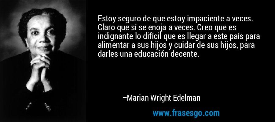 Estoy seguro de que estoy impaciente a veces. Claro que sí se enoja a veces. Creo que es indignante lo difícil que es llegar a este país para alimentar a sus hijos y cuidar de sus hijos, para darles una educación decente. – Marian Wright Edelman