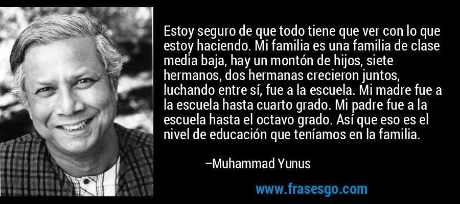 Estoy seguro de que todo tiene que ver con lo que estoy haciendo. Mi familia es una familia de clase media baja, hay un montón de hijos, siete hermanos, dos hermanas crecieron juntos, luchando entre sí, fue a la escuela. Mi madre fue a la escuela hasta cuarto grado. Mi padre fue a la escuela hasta el octavo grado. Así que eso es el nivel de educación que teníamos en la familia. – Muhammad Yunus