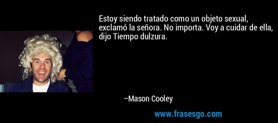 Estoy siendo tratado como un objeto sexual, exclamó la señora. No importa. Voy a cuidar de ella, dijo Tiempo dulzura. – Mason Cooley