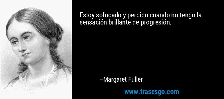 Estoy sofocado y perdido cuando no tengo la sensación brillante de progresión. – Margaret Fuller