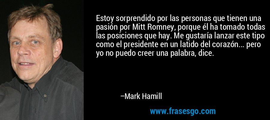 Estoy sorprendido por las personas que tienen una pasión por Mitt Romney, porque él ha tomado todas las posiciones que hay. Me gustaría lanzar este tipo como el presidente en un latido del corazón... pero yo no puedo creer una palabra, dice. – Mark Hamill