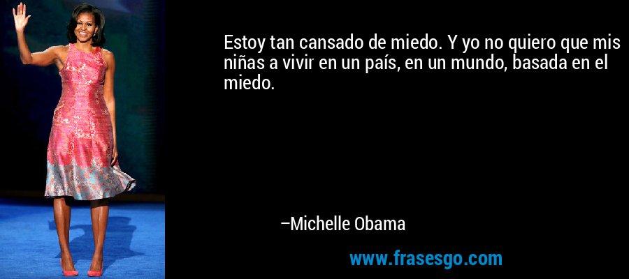 Estoy tan cansado de miedo. Y yo no quiero que mis niñas a vivir en un país, en un mundo, basada en el miedo. – Michelle Obama