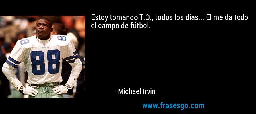 Estoy tomando T.O., todos los días... Él me da todo el campo de fútbol. – Michael Irvin