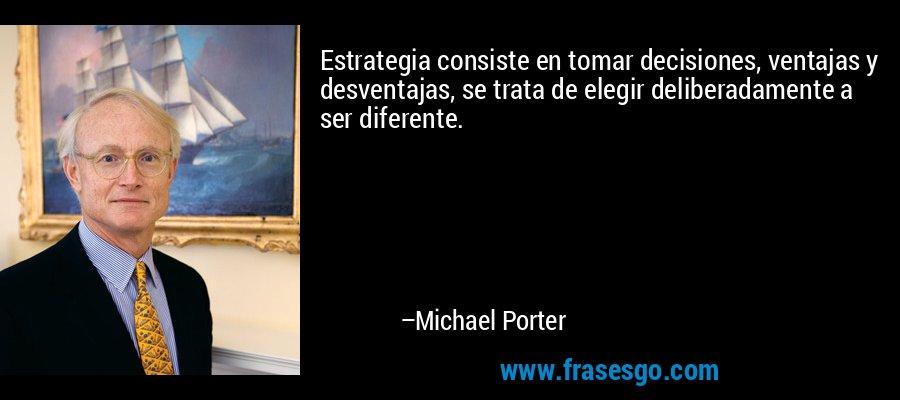 Estrategia consiste en tomar decisiones, ventajas y desventajas, se trata de elegir deliberadamente a ser diferente. – Michael Porter